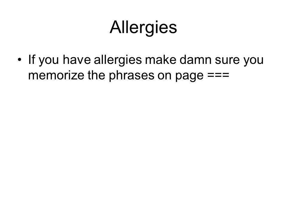 Allergies If you have allergies make damn sure you memorize the phrases on page ===