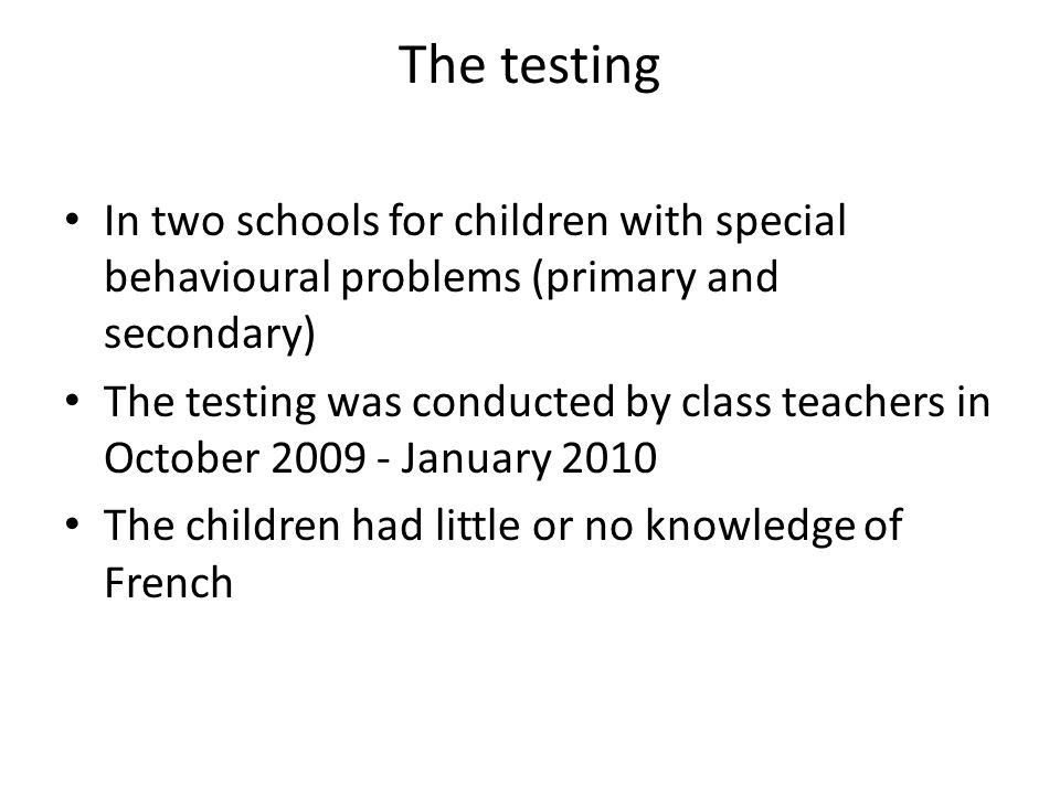 The testing In two schools for children with special behavioural problems (primary and secondary) The testing was conducted by class teachers in October 2009 - January 2010 The children had little or no knowledge of French