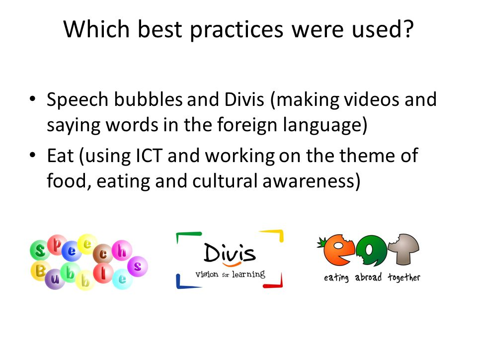 Which best practices were used? Speech bubbles and Divis (making videos and saying words in the foreign language) Eat (using ICT and working on the th