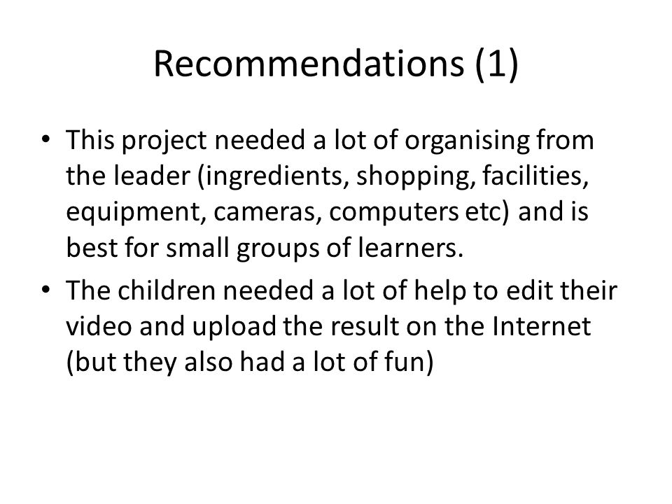 Recommendations (2) The idea of filming an activity in which a foreign language os also learnt can be applied to many themes (many easier than cooking!) Ex: ball games, hide & seek, society games, TV games/competition ideas or drama (acting a well known scenario, song, musical, murder story etc)