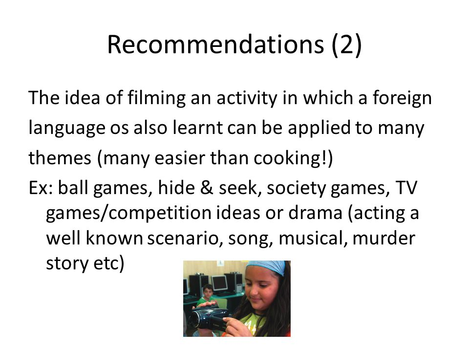 Recommendations (2) The idea of filming an activity in which a foreign language os also learnt can be applied to many themes (many easier than cooking