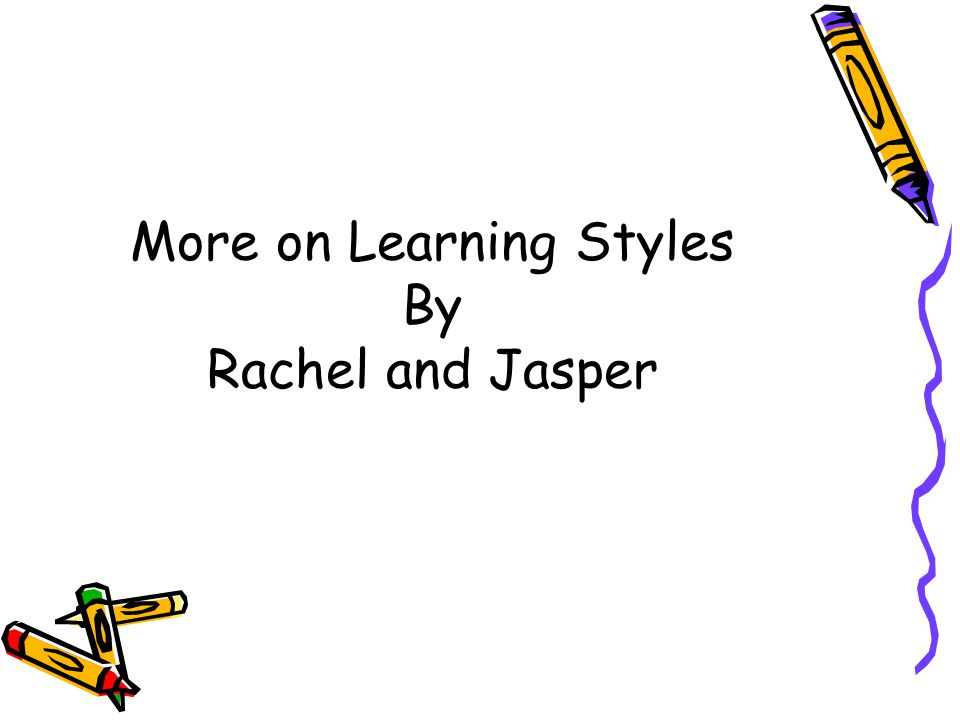 More on Learning Styles By Rachel and Jasper