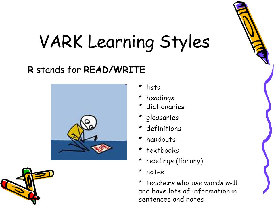 VARK Learning Styles R stands for READ/WRITE * lists * headings * dictionaries * glossaries * definitions * handouts * textbooks * readings (library) * notes * teachers who use words well and have lots of information in sentences and notes