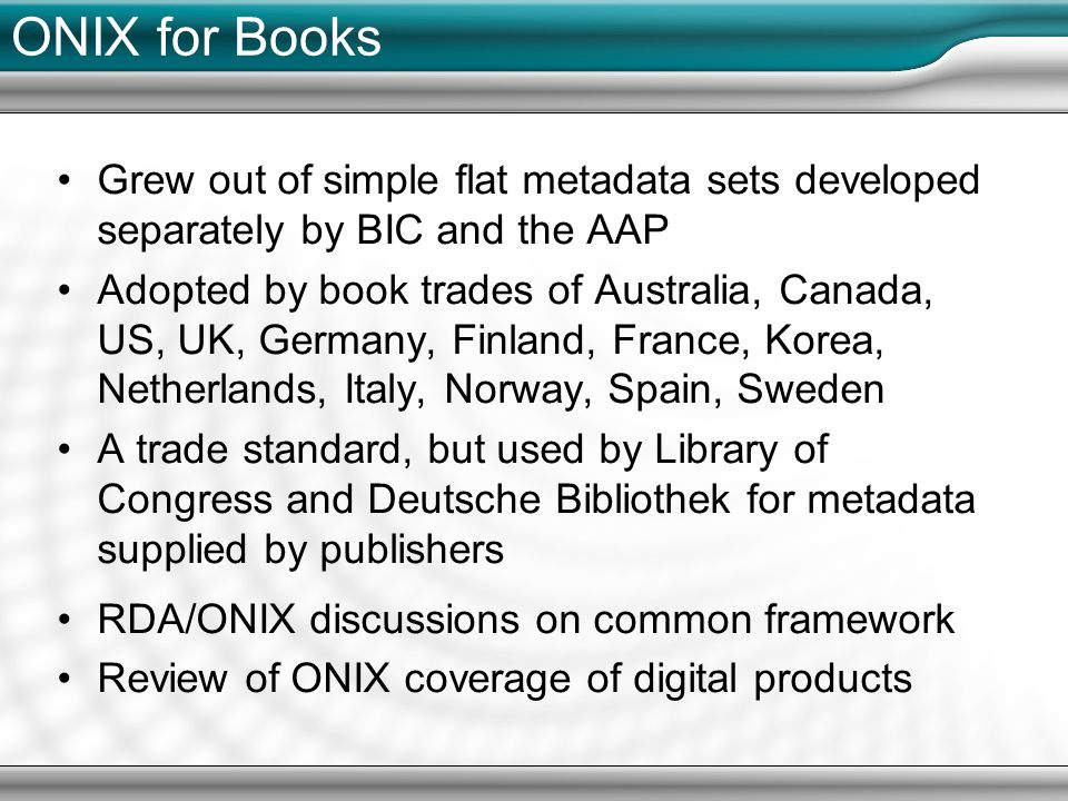 ONIX for Books Grew out of simple flat metadata sets developed separately by BIC and the AAP Adopted by book trades of Australia, Canada, US, UK, Germany, Finland, France, Korea, Netherlands, Italy, Norway, Spain, Sweden A trade standard, but used by Library of Congress and Deutsche Bibliothek for metadata supplied by publishers RDA/ONIX discussions on common framework Review of ONIX coverage of digital products