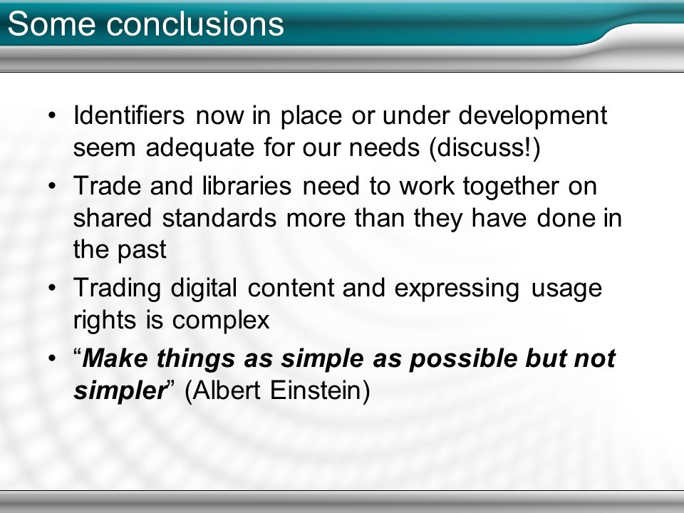 Some conclusions Identifiers now in place or under development seem adequate for our needs (discuss!) Trade and libraries need to work together on shared standards more than they have done in the past Trading digital content and expressing usage rights is complex Make things as simple as possible but not simpler (Albert Einstein)