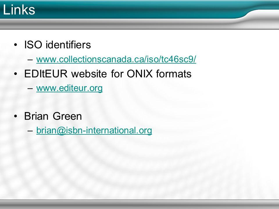 Links ISO identifiers –www.collectionscanada.ca/iso/tc46sc9/www.collectionscanada.ca/iso/tc46sc9/ EDItEUR website for ONIX formats –www.editeur.orgwww.editeur.org Brian Green –brian@isbn-international.orgbrian@isbn-international.org