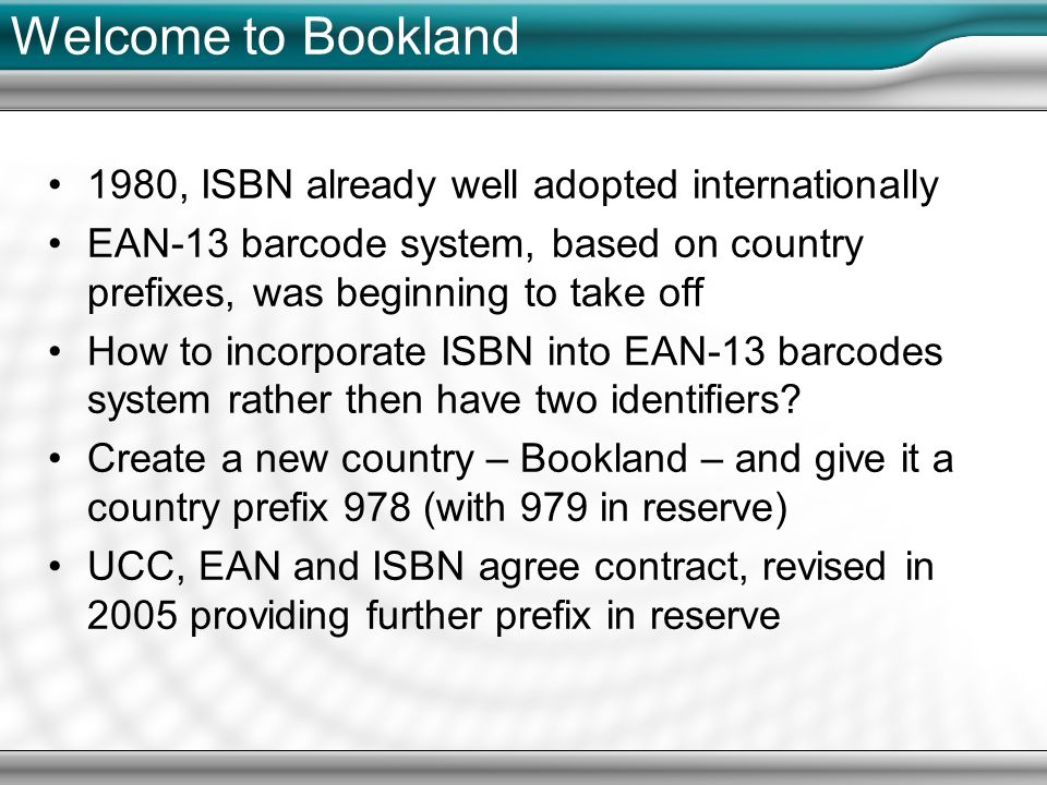 Welcome to Bookland 1980, ISBN already well adopted internationally EAN-13 barcode system, based on country prefixes, was beginning to take off How to