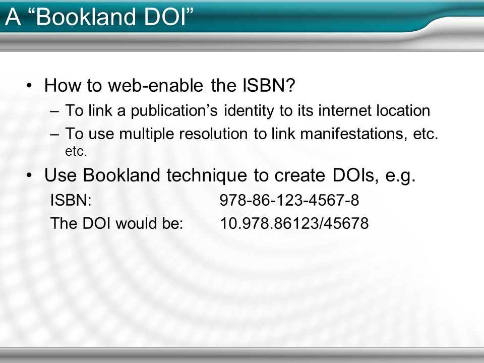 A Bookland DOI How to web-enable the ISBN? –To link a publications identity to its internet location –To use multiple resolution to link manifestation