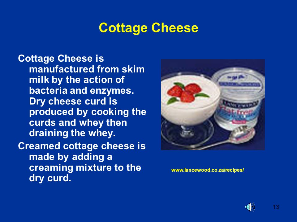 13 Cottage Cheese Cottage Cheese is manufactured from skim milk by the action of bacteria and enzymes. Dry cheese curd is produced by cooking the curd