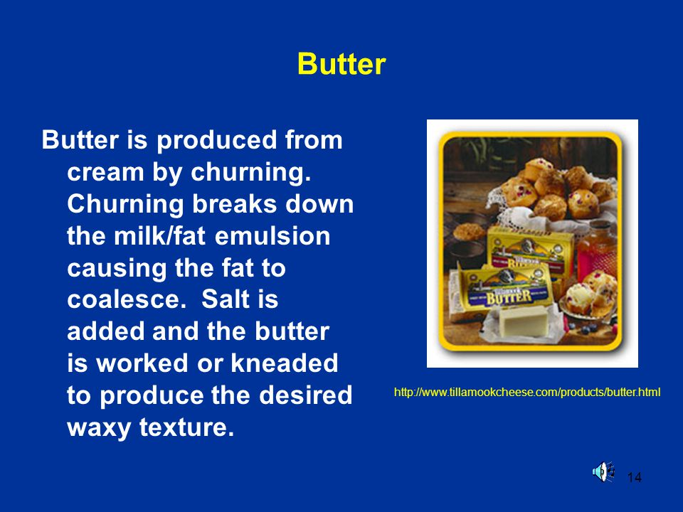 14 Butter Butter is produced from cream by churning. Churning breaks down the milk/fat emulsion causing the fat to coalesce. Salt is added and the but
