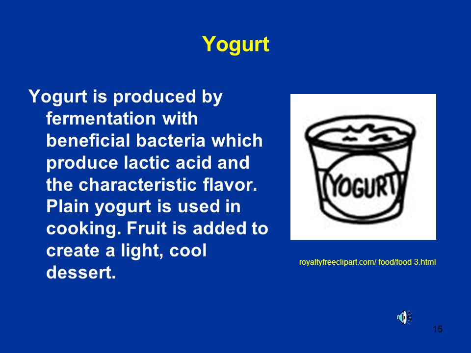 15 Yogurt Yogurt is produced by fermentation with beneficial bacteria which produce lactic acid and the characteristic flavor. Plain yogurt is used in