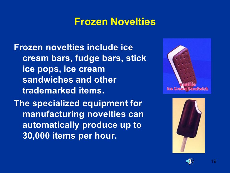 19 Frozen Novelties Frozen novelties include ice cream bars, fudge bars, stick ice pops, ice cream sandwiches and other trademarked items.