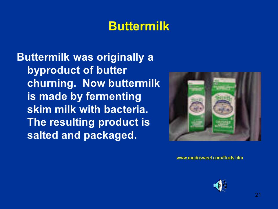 21 Buttermilk Buttermilk was originally a byproduct of butter churning. Now buttermilk is made by fermenting skim milk with bacteria. The resulting pr