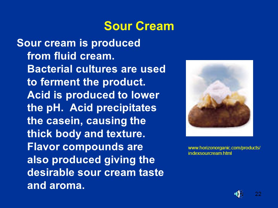 22 Sour Cream Sour cream is produced from fluid cream. Bacterial cultures are used to ferment the product. Acid is produced to lower the pH. Acid prec