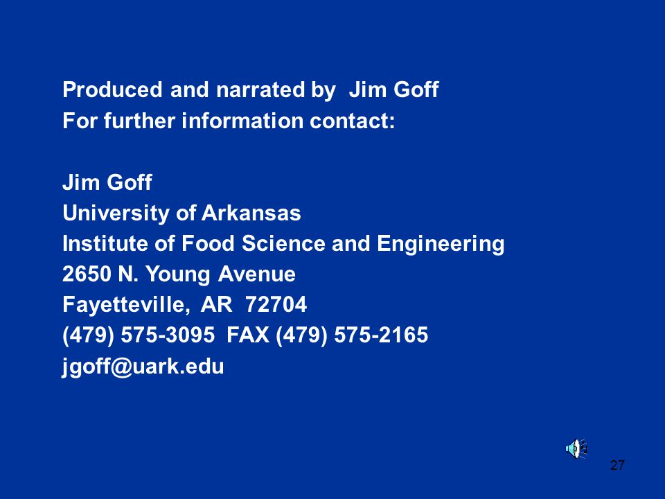 27 Produced and narrated by Jim Goff For further information contact: Jim Goff University of Arkansas Institute of Food Science and Engineering 2650 N.