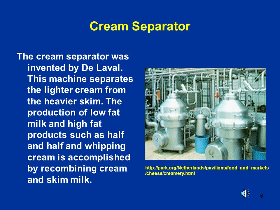 6 Cream Separator The cream separator was invented by De Laval.