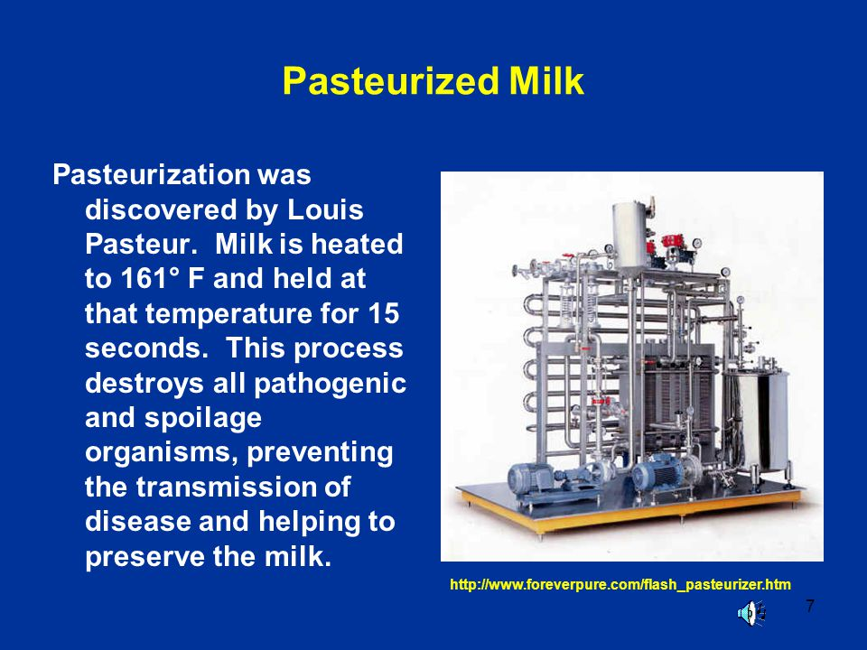 7 Pasteurized Milk Pasteurization was discovered by Louis Pasteur. Milk is heated to 161° F and held at that temperature for 15 seconds. This process