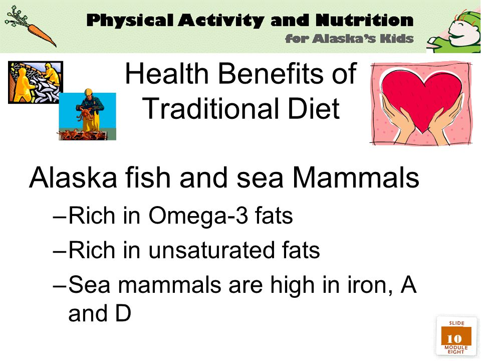 10 Health Benefits of Traditional Diet Alaska fish and sea Mammals –Rich in Omega-3 fats –Rich in unsaturated fats –Sea mammals are high in iron, A and D