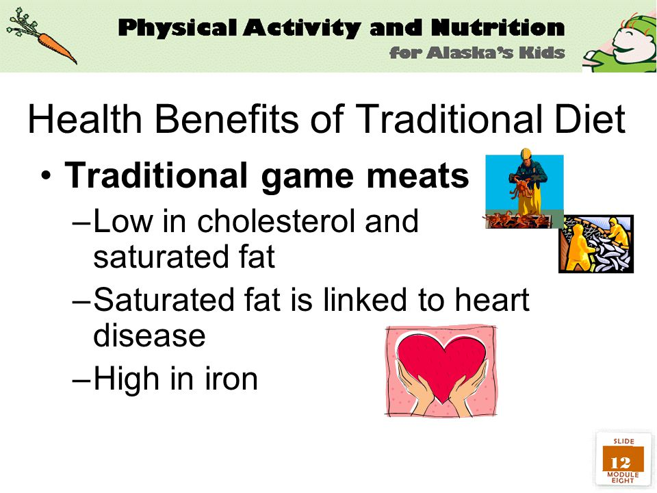 12 Health Benefits of Traditional Diet Traditional game meats –Low in cholesterol and saturated fat –Saturated fat is linked to heart disease –High in iron