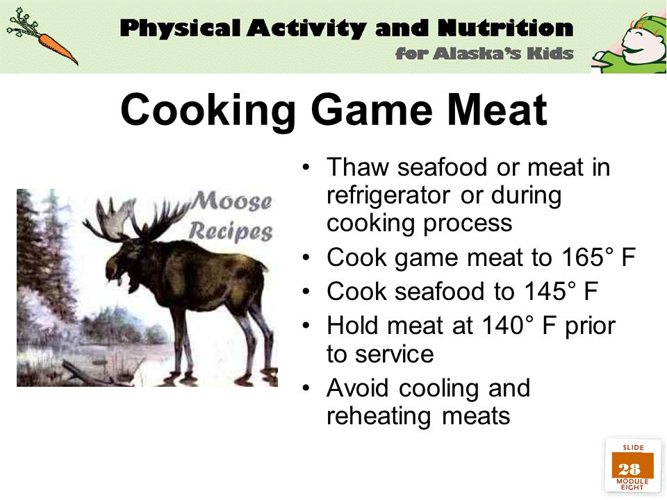 28 Cooking Game Meat Thaw seafood or meat in refrigerator or during cooking process Cook game meat to 165° F Cook seafood to 145° F Hold meat at 140° F prior to service Avoid cooling and reheating meats