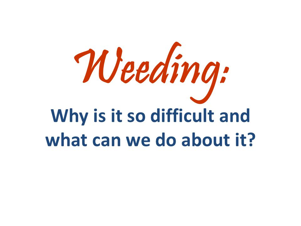 Weeding: Why is it so difficult and what can we do about it?
