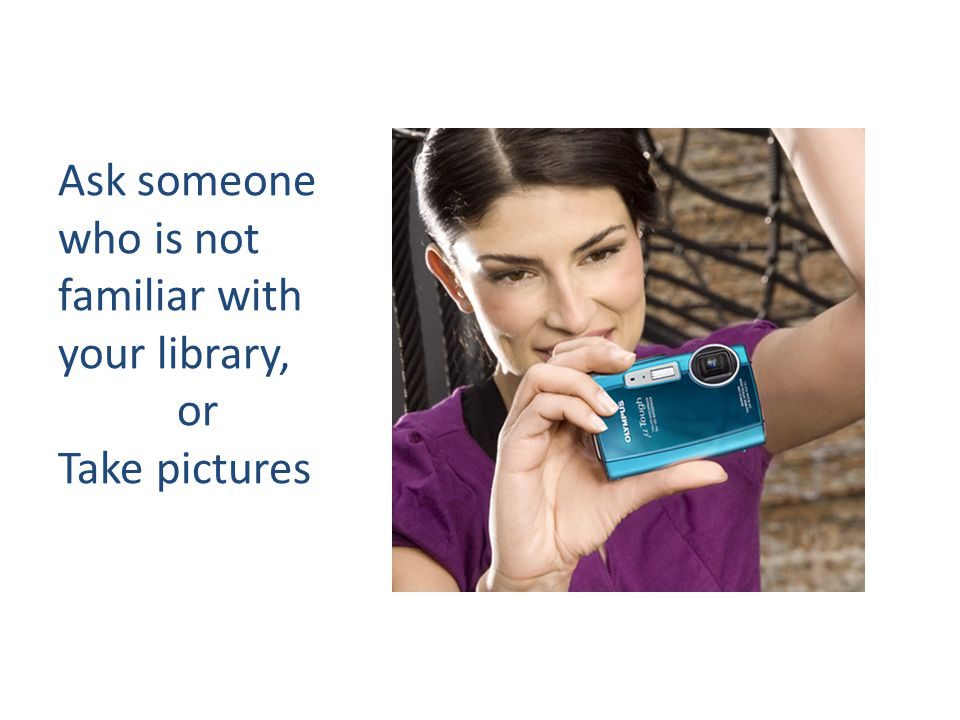 Ask someone who is not familiar with your library, or Take pictures