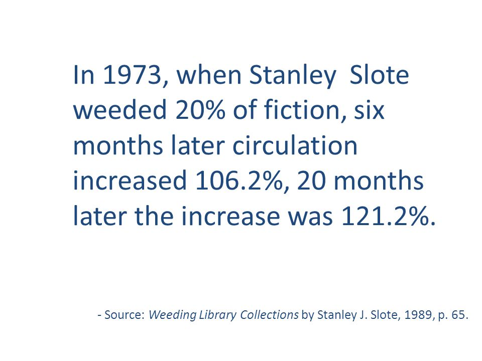 In 1973, when Stanley Slote weeded 20% of fiction, six months later circulation increased 106.2%, 20 months later the increase was 121.2%. - Source: W