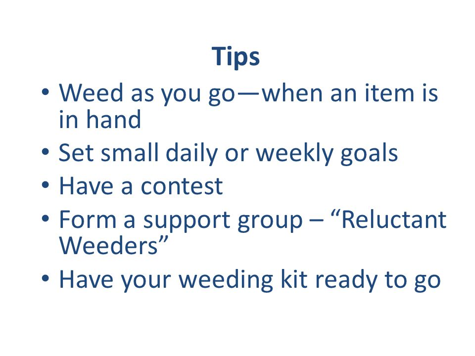 Weed as you gowhen an item is in hand Set small daily or weekly goals Have a contest Form a support group – Reluctant Weeders Have your weeding kit re