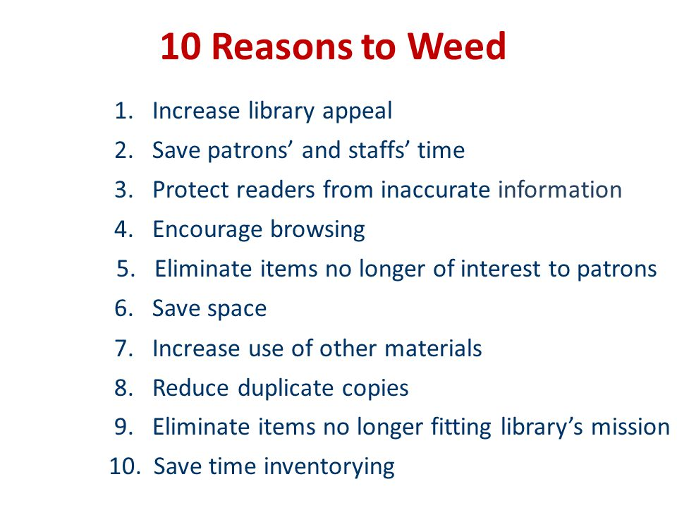 1. Increase library appeal 2. Save patrons and staffs time 4. Encourage browsing 5. Eliminate items no longer of interest to patrons 6. Save space 7.