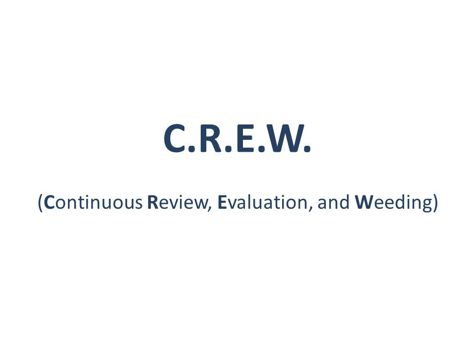 C.R.E.W. (Continuous Review, Evaluation, and Weeding)