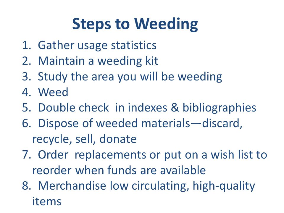 Steps to Weeding 1.Gather usage statistics 2.Maintain a weeding kit 3.Study the area you will be weeding 4.Weed 5.Double check in indexes & bibliograp