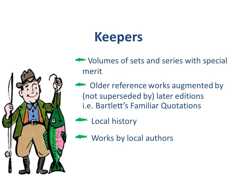 Keepers Volumes of sets and series with special merit Older reference works augmented by (not superseded by) later editions i.e. Bartletts Familiar Qu