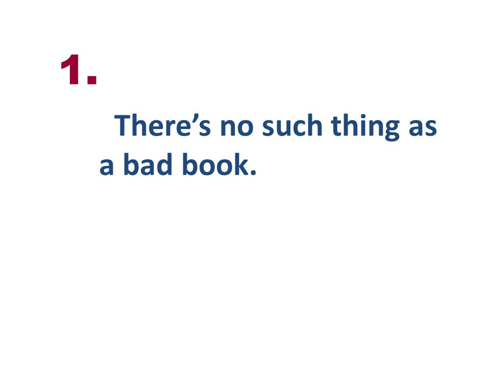 Theres no such thing as a bad book. 1.