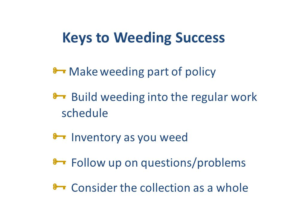 Keys to Weeding Success Make weeding part of policy Build weeding into the regular work schedule Inventory as you weed Follow up on questions/problems