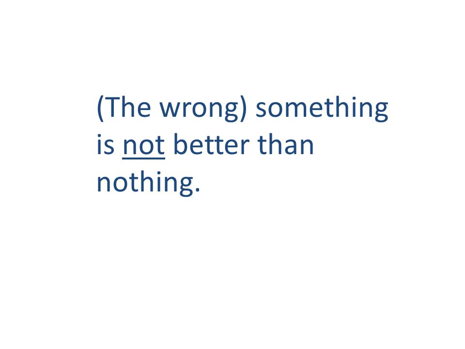 (The wrong) something is not better than nothing.