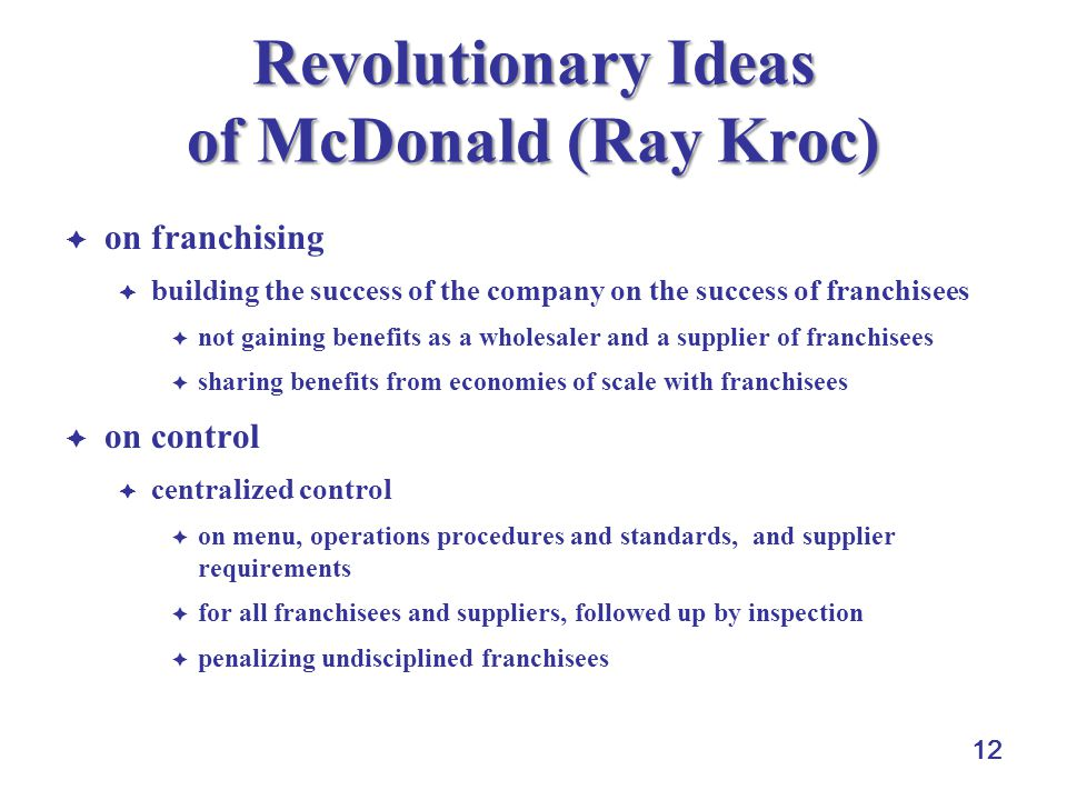 12 Revolutionary Ideas of McDonald (Ray Kroc) on franchising building the success of the company on the success of franchisees not gaining benefits as a wholesaler and a supplier of franchisees sharing benefits from economies of scale with franchisees on control centralized control on menu, operations procedures and standards, and supplier requirements for all franchisees and suppliers, followed up by inspection penalizing undisciplined franchisees