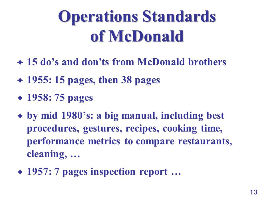 13 Operations Standards of McDonald 15 dos and don'ts from McDonald brothers 1955: 15 pages, then 38 pages 1958: 75 pages by mid 1980s: a big manual,