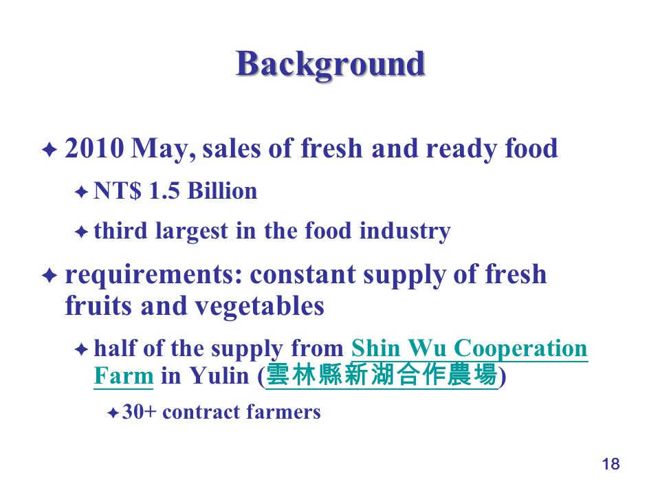 18 Background 2010 May, sales of fresh and ready food NT$ 1.5 Billion third largest in the food industry requirements: constant supply of fresh fruits