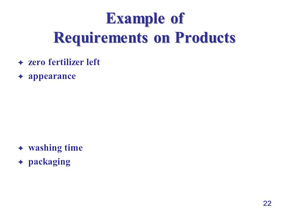22 Example of Requirements on Products zero fertilizer left appearance look (e.g., piling off ugly leaves) size (e.g., 5 to 7 mm for each piece of cucumbers) shape (e.g., perfect oval for guava) color (e.g., a specified color for carrot) texture (smooth surface of cucumber) washing time packaging fresh air flow easy to stack damage reduction