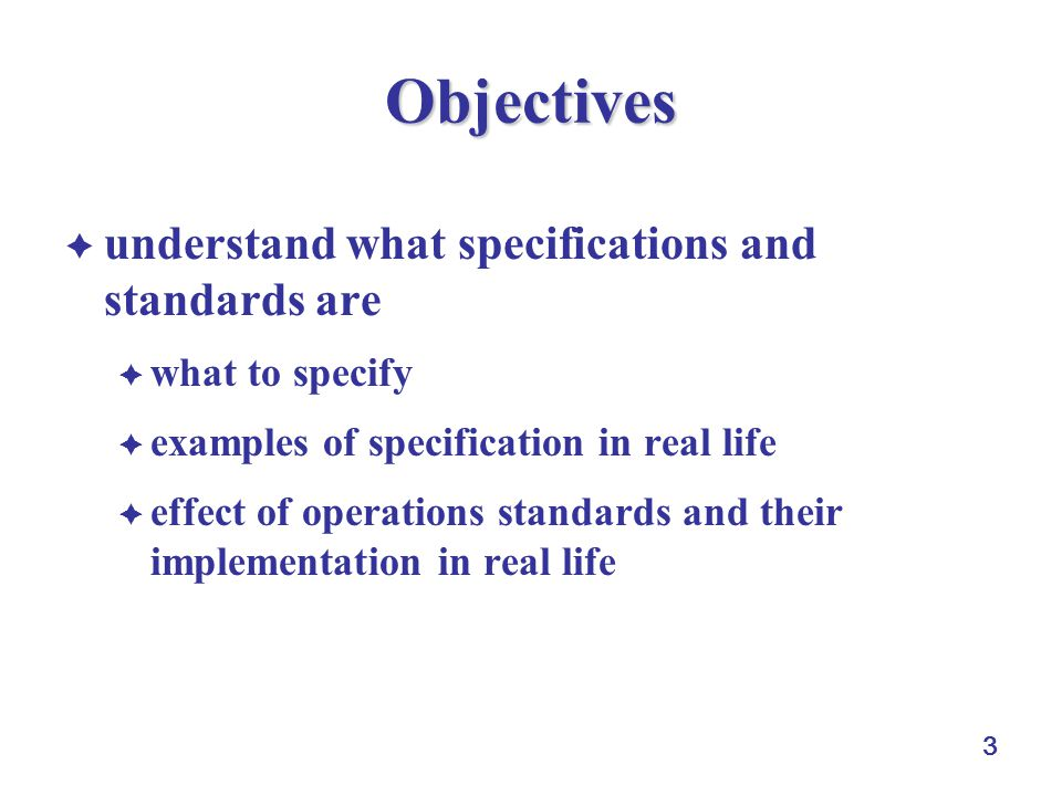 3 Objectives understand what specifications and standards are what to specify examples of specification in real life effect of operations standards and their implementation in real life