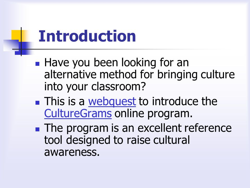 Introduction Have you been looking for an alternative method for bringing culture into your classroom.