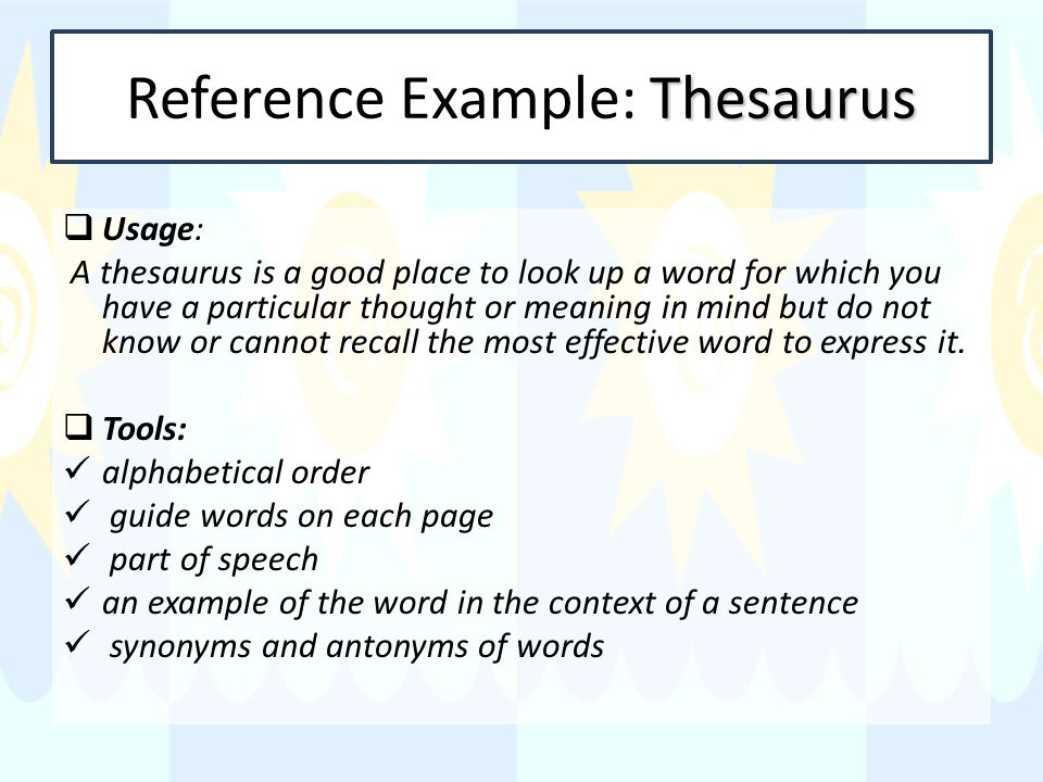 Thesaurus Reference Example: Thesaurus Usage: A thesaurus is a good place to look up a word for which you have a particular thought or meaning in mind but do not know or cannot recall the most effective word to express it.