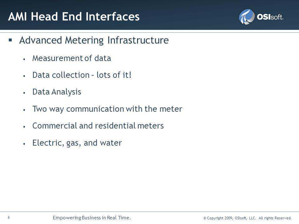 6 Empowering Business in Real Time. © Copyright 2009, OSIsoft, LLC. All rights Reserved. AMI Head End Interfaces Advanced Metering Infrastructure Meas