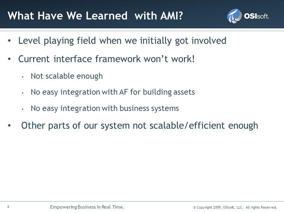8 Empowering Business in Real Time. © Copyright 2009, OSIsoft, LLC. All rights Reserved. What Have We Learned with AMI? Level playing field when we in