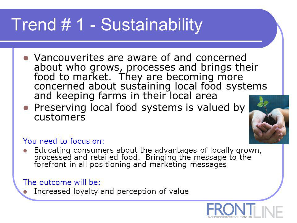 Trend # 1 - Sustainability Vancouverites are aware of and concerned about who grows, processes and brings their food to market.