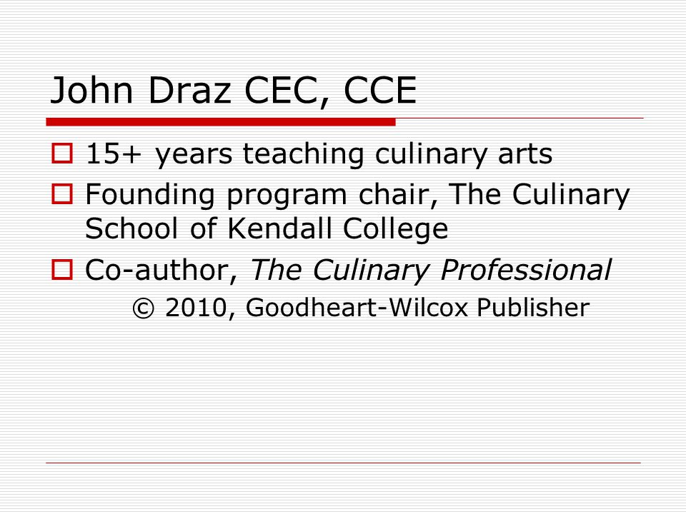 John Draz CEC, CCE 15+ years teaching culinary arts Founding program chair, The Culinary School of Kendall College Co-author, The Culinary Professional © 2010, Goodheart-Wilcox Publisher