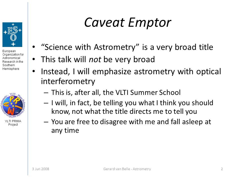 European Organization for Astronomical Research in the Southern Hemisphere VLTI PRIMA Project 3 Jun 2008Gerard van Belle - Astrometry 2 Caveat Emptor Science with Astrometry is a very broad title This talk will not be very broad Instead, I will emphasize astrometry with optical interferometry – This is, after all, the VLTI Summer School – I will, in fact, be telling you what I think you should know, not what the title directs me to tell you – You are free to disagree with me and fall asleep at any time