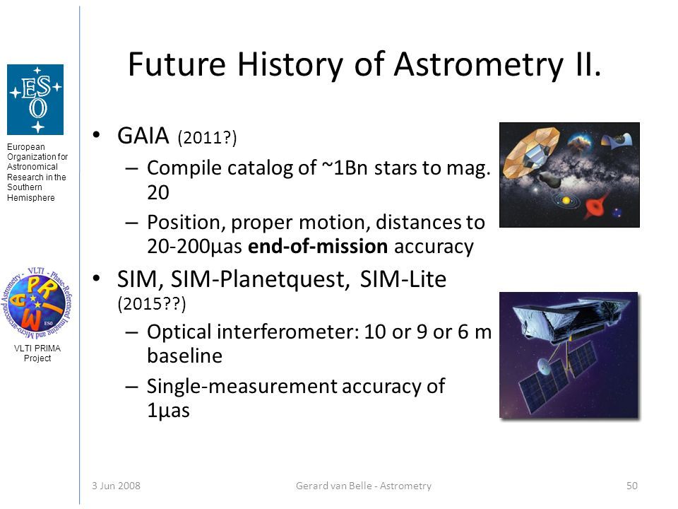 European Organization for Astronomical Research in the Southern Hemisphere VLTI PRIMA Project 3 Jun 2008Gerard van Belle - Astrometry 50 Future History of Astrometry II.