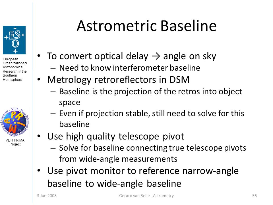 European Organization for Astronomical Research in the Southern Hemisphere VLTI PRIMA Project 3 Jun 2008Gerard van Belle - Astrometry 56 Astrometric Baseline To convert optical delay angle on sky – Need to know interferometer baseline Metrology retroreflectors in DSM – Baseline is the projection of the retros into object space – Even if projection stable, still need to solve for this baseline Use high quality telescope pivot – Solve for baseline connecting true telescope pivots from wide-angle measurements Use pivot monitor to reference narrow-angle baseline to wide-angle baseline