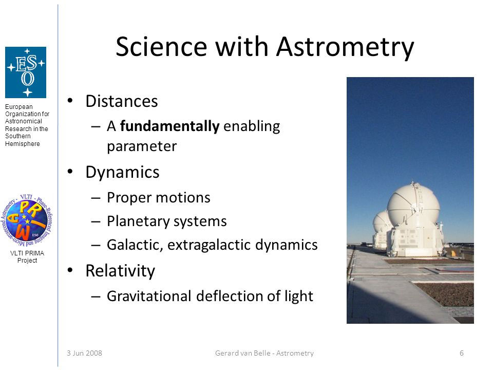 European Organization for Astronomical Research in the Southern Hemisphere VLTI PRIMA Project 3 Jun 2008Gerard van Belle - Astrometry 6 Science with Astrometry Distances – A fundamentally enabling parameter Dynamics – Proper motions – Planetary systems – Galactic, extragalactic dynamics Relativity – Gravitational deflection of light